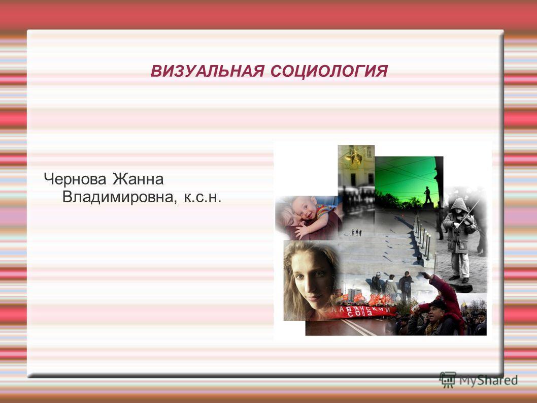 ВИЗУАЛЬНАЯ СОЦИОЛОГИЯ Чернова Жанна Владимировна, к.с.н.