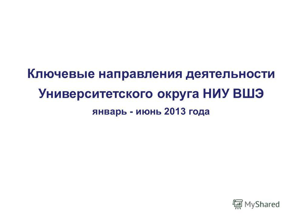 Ключевые направления деятельности Университетского округа НИУ ВШЭ январь - июнь 2013 года