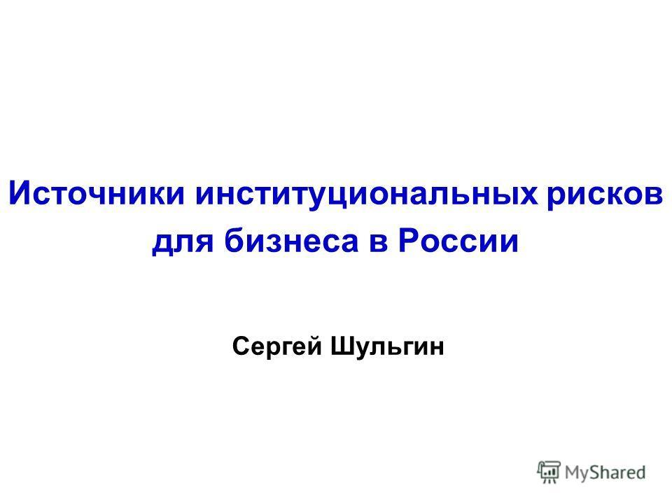 Источники институциональных рисков для бизнеса в России Сергей Шульгин