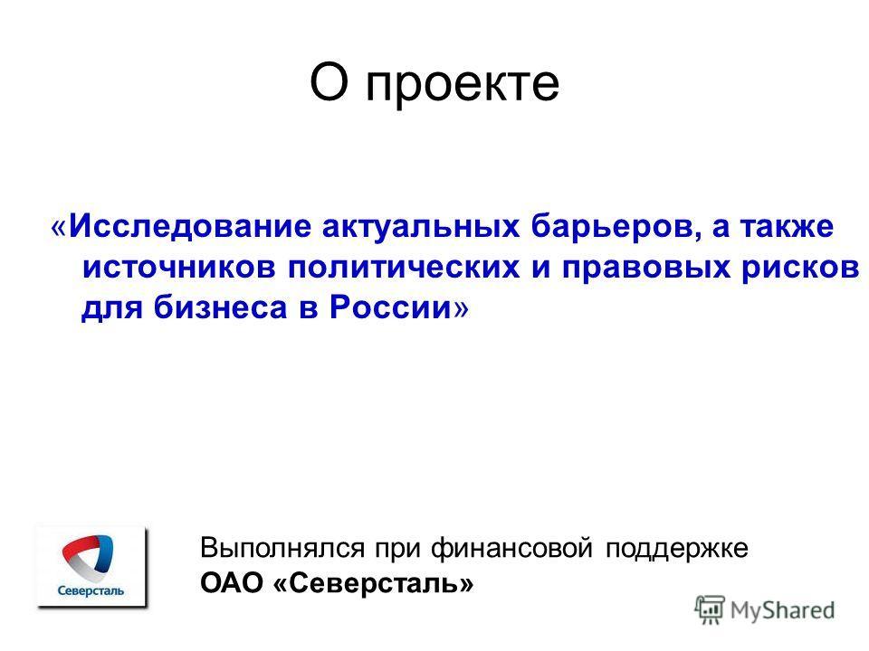 О проекте «Исследование актуальных барьеров, а также источников политических и правовых рисков для бизнеса в России» Выполнялся при финансовой поддержке ОАО «Северсталь»