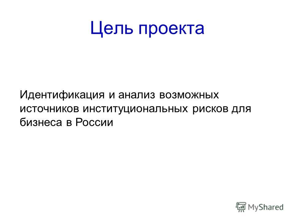 Цель проекта Идентификация и анализ возможных источников институциональных рисков для бизнеса в России
