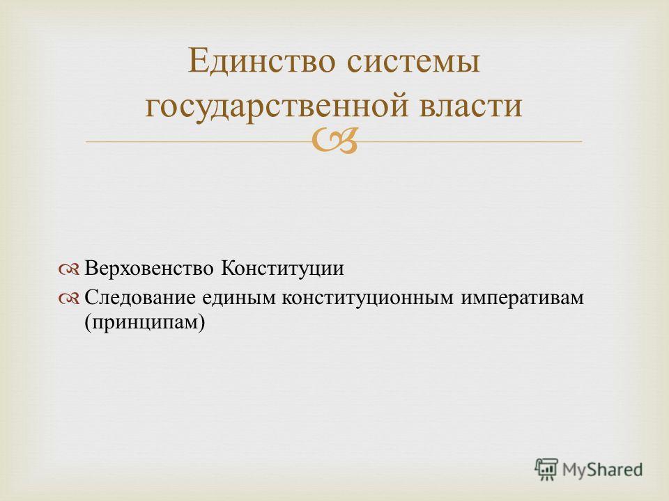 Верховенство Конституции Следование единым конституционным императивам ( принципам ) Единство системы государственной власти