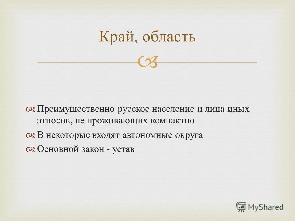 Преимущественно русское население и лица иных этносов, не проживающих компактно В некоторые входят автономные округа Основной закон - устав Край, область