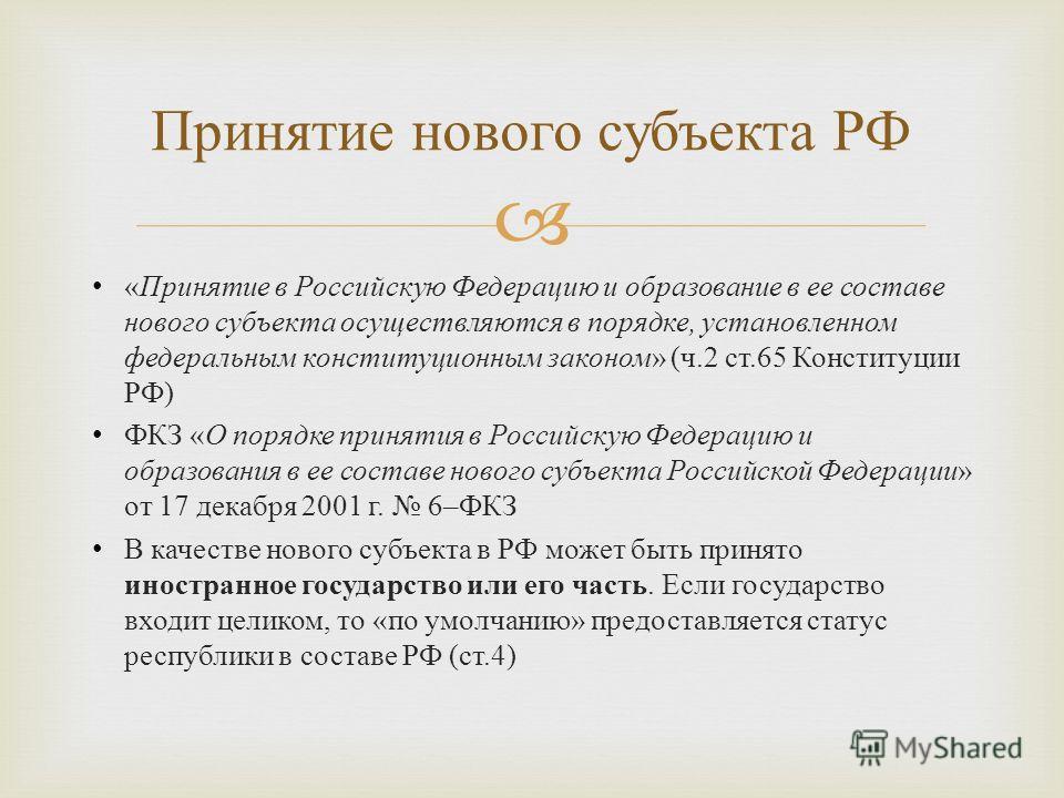 « Принятие в Российскую Федерацию и образование в ее составе нового субъекта осуществляются в порядке, установленном федеральным конституционным законом » ( ч.2 ст.65 Конституции РФ ) ФКЗ « О порядке принятия в Российскую Федерацию и образования в ее