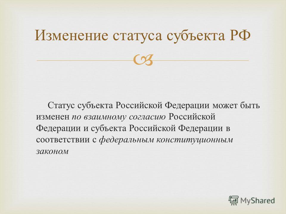 Статус субъекта Российской Федерации может быть изменен по взаимному согласию Российской Федерации и субъекта Российской Федерации в соответствии с федеральным конституционным законом Изменение статуса субъекта РФ