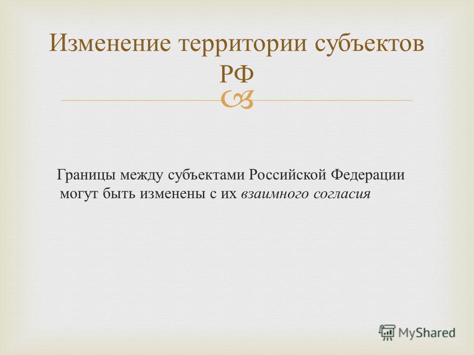 Границы между субъектами Российской Федерации могут быть изменены с их взаимного согласия Изменение территории субъектов РФ