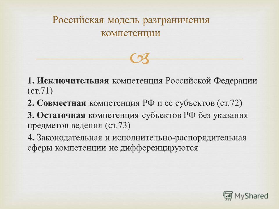1. Исключительная компетенция Российской Федерации ( ст.71) 2. Совместная компетенция РФ и ее субъектов ( ст.72) 3. Остаточная компетенция субъектов РФ без указания предметов ведения ( ст.73) 4. Законодательная и исполнительно - распорядительная сфер