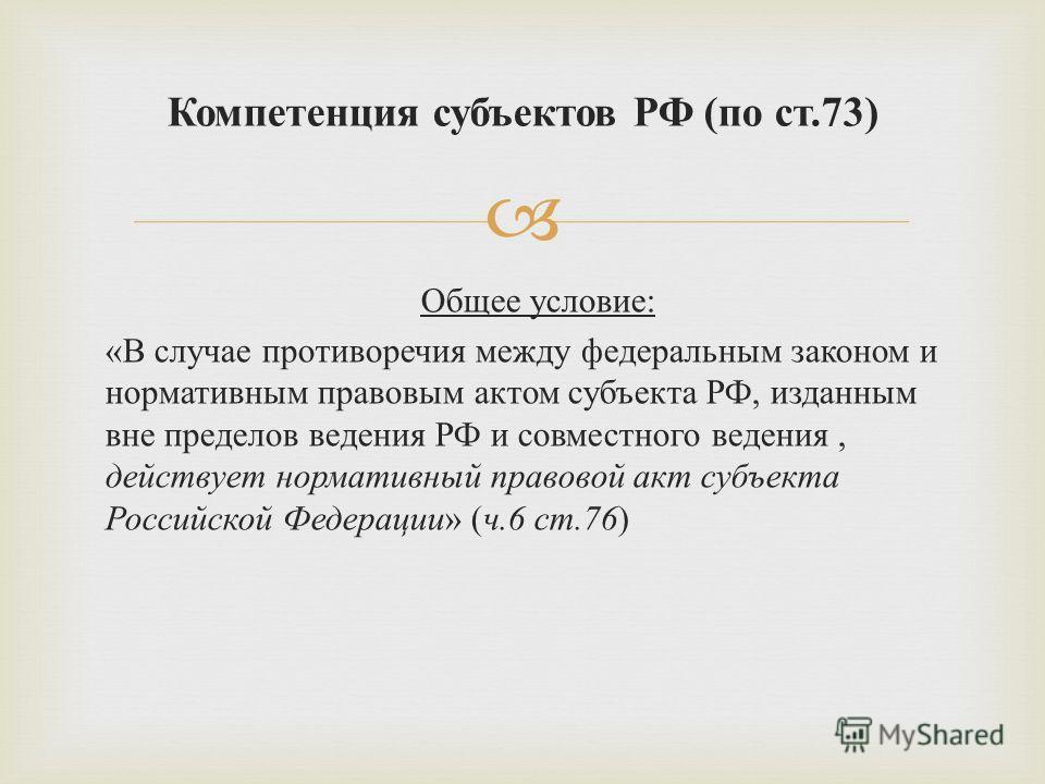 Общее условие : « В случае противоречия между федеральным законом и нормативным правовым актом субъекта РФ, изданным вне пределов ведения РФ и совместного ведения, действует нормативный правовой акт субъекта Российской Федерации » ( ч.6 ст.76 ) Компе