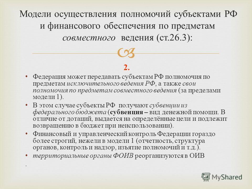 2. Федерация может передавать субъектам РФ полномочия по предметам исключительного ведения РФ, а также свои полномочия по предметам совместного ведения ( за пределами модели 1). В этом случае субъекты РФ получают субвенции из федерального бюджета ( с