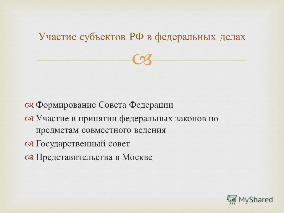 Формирование Совета Федерации Участие в принятии федеральных законов по предметам совместного ведения Государственный совет Представительства в Москве Участие субъектов РФ в федеральных делах
