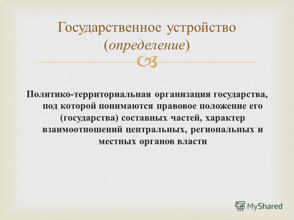 Политико - территориальная организация государства, под которой понимаются правовое положение его ( государства ) составных частей, характер взаимоотношений центральных, региональных и местных органов власти Государственное устройство ( определение )