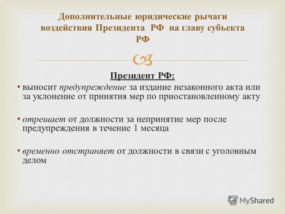 Президент РФ : выносит предупреждение за издание незаконного акта или за уклонение от принятия мер по приостановленному акту отрешает от должности за непринятие мер после предупреждения в течение 1 месяца временно отстраняет от должности в связи с уг