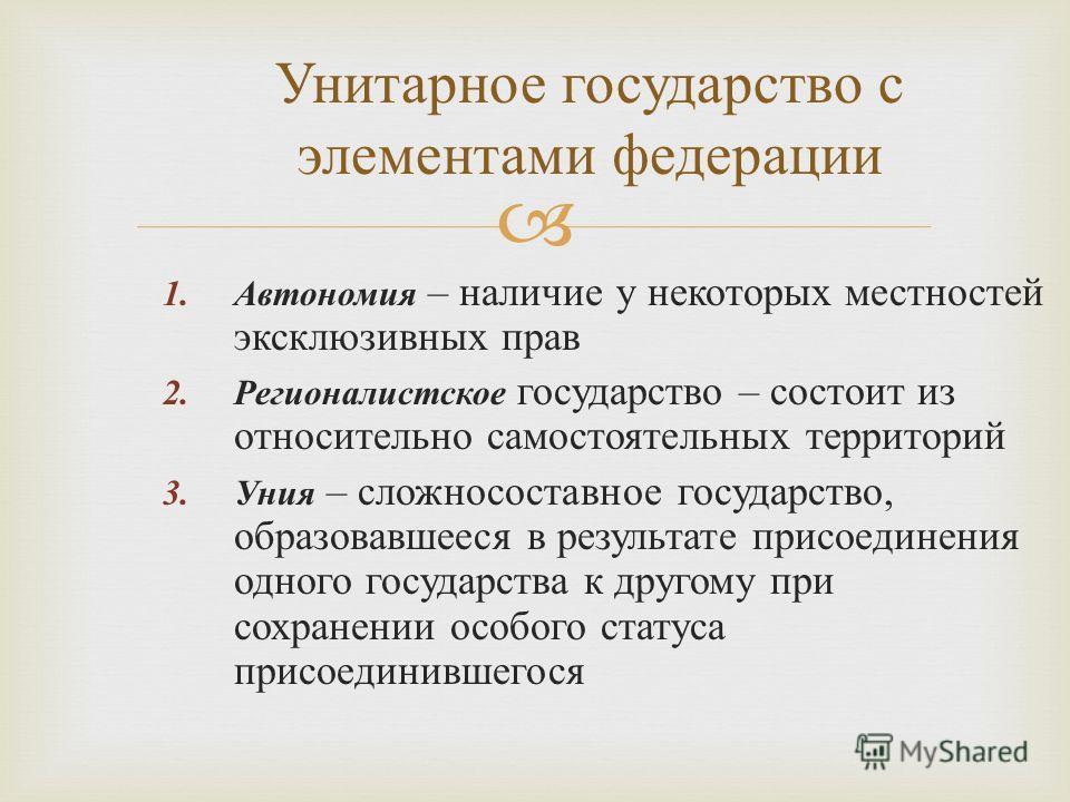 1.Автономия – наличие у некоторых местностей эксклюзивных прав 2.Регионалистское государство – состоит из относительно самостоятельных территорий 3.Уния – сложносоставное государство, образовавшееся в результате присоединения одного государства к дру