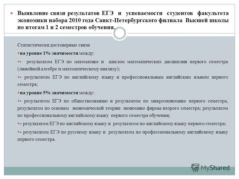 Выявление связи результатов ЕГЭ и успеваемости студентов факультета экономики набора 2010 года Санкт-Петербургского филиала Высшей школы по итогам 1 и 2 семестров обучения. Статистически достоверные связи на уровне 1% значимости между: - результатом