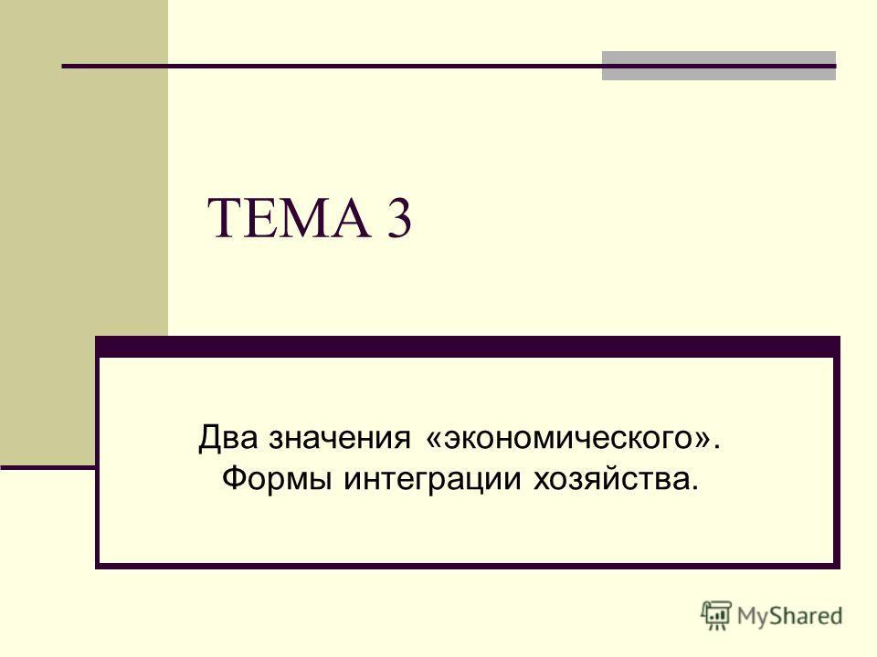 ТЕМА 3 Два значения «экономического». Формы интеграции хозяйства.