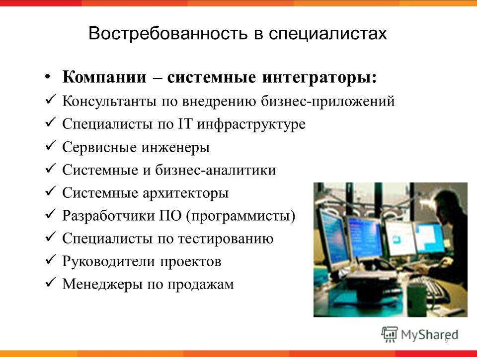 Востребованность в специалистах 9 Компании – системные интеграторы: Консультанты по внедрению бизнес-приложений Специалисты по IT инфраструктуре Сервисные инженеры Системные и бизнес-аналитики Системные архитекторы Разработчики ПО (программисты) Спец
