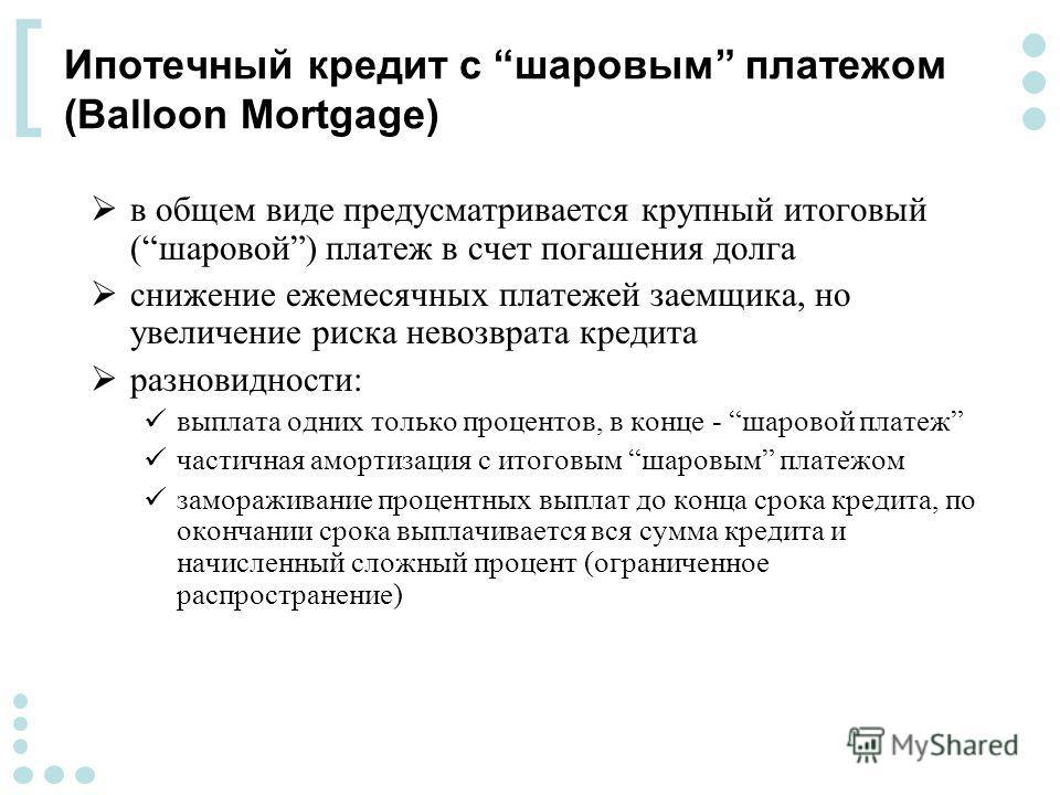 [ Ипотечный кредит с шаровым платежом (Balloon Mortgage) в общем виде предусматривается крупный итоговый (шаровой) платеж в счет погашения долга снижение ежемесячных платежей заемщика, но увеличение риска невозврата кредита разновидности: выплата одн
