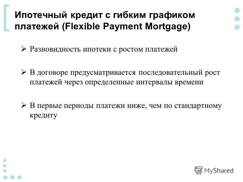 [ Ипотечный кредит с гибким графиком платежей (Flexible Payment Mortgage) Разновидность ипотеки с ростом платежей В договоре предусматривается последовательный рост платежей через определенные интервалы времени В первые периоды платежи ниже, чем по с