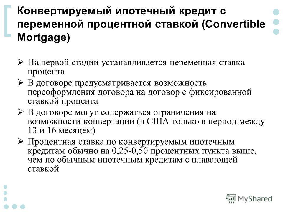 [ Конвертируемый ипотечный кредит с переменной процентной ставкой (Convertible Mortgage) На первой стадии устанавливается переменная ставка процента В договоре предусматривается возможность переоформления договора на договор с фиксированной ставкой п