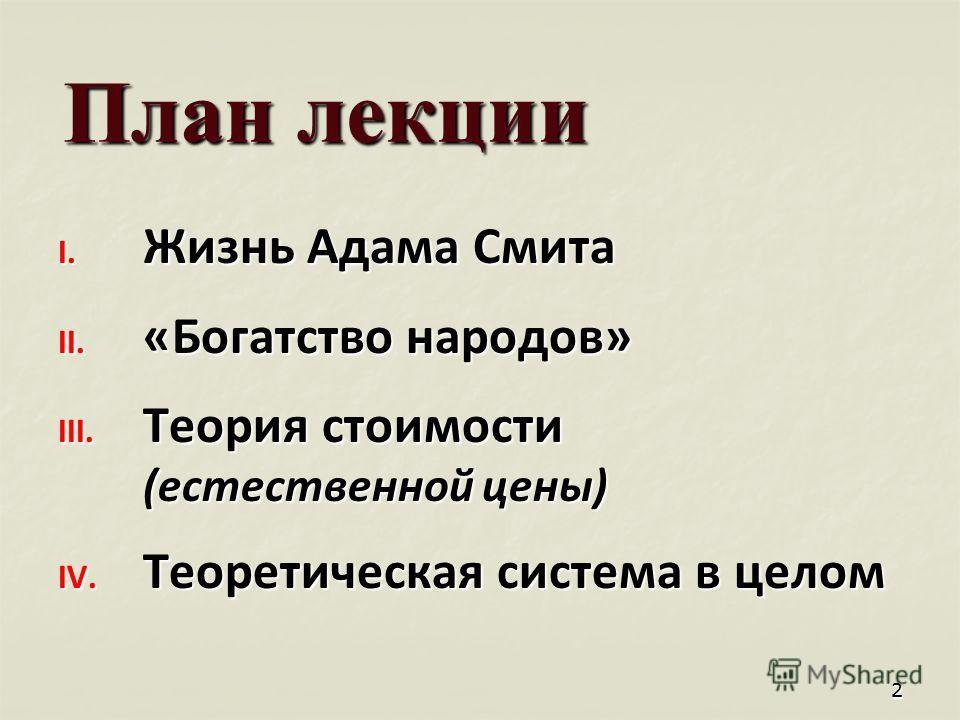 22 План лекции I. Жизнь Адама Смита II. «Богатство народов» III. Теория стоимости (естественной цены) IV. Теоретическая система в целом