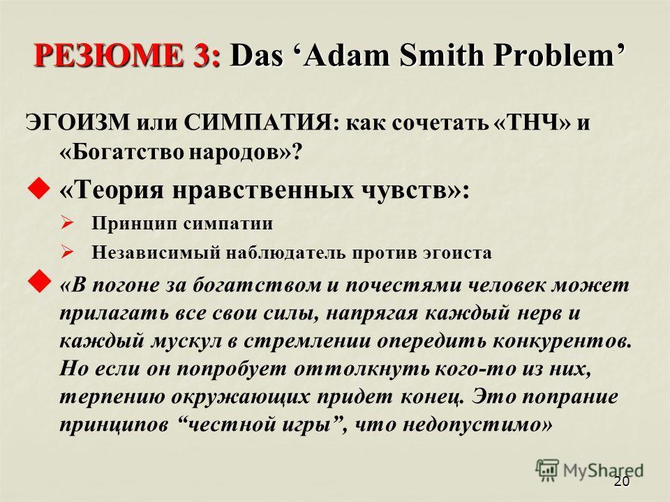 20 РЕЗЮМЕ 3: Das Adam Smith Problem ЭГОИЗМ или СИМПАТИЯ: как сочетать «ТНЧ» и «Богатство народов»? « Теория нравственных чувств»: П ринцип симпатии Н езависимый наблюдатель против эгоиста « В погоне за богатством и почестями человек может прилагать в