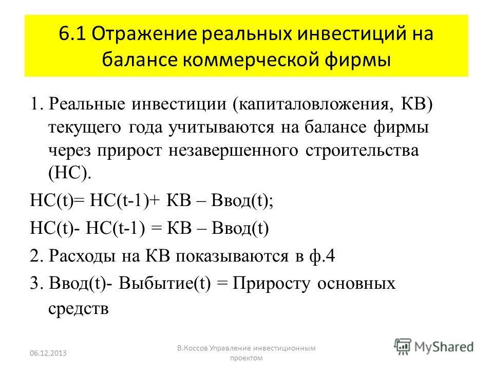 6.1 Отражение реальных инвестиций на балансе коммерческой фирмы 1. Реальные инвестиции (капиталовложения, КВ) текущего года учитываются на балансе фирмы через прирост незавершенного строительства (НС). НС(t)= НС(t-1)+ КВ – Ввод(t); НС(t)- НС(t-1) = К