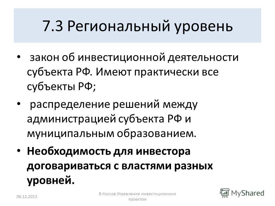 7.3 Региональный уровень закон об инвестиционной деятельности субъекта РФ. Имеют практически все субъекты РФ; распределение решений между администрацией субъекта РФ и муниципальным образованием. Необходимость для инвестора договариваться с властями р