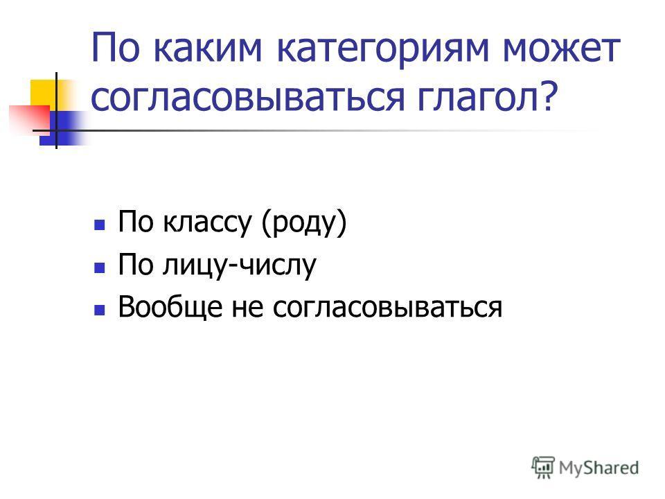 По каким категориям может согласовываться глагол? По классу (роду) По лицу-числу Вообще не согласовываться
