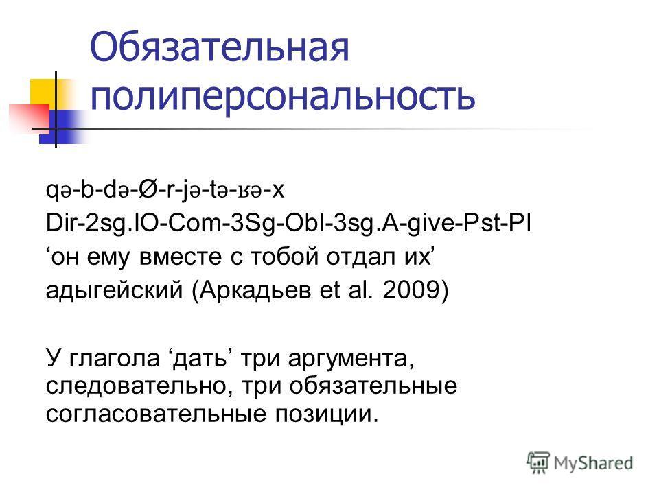 Обязательная полиперсональность q ǝ -b-d ǝ -Ø-r-j ǝ -t ǝ - ʁǝ -x Dir-2sg.IO-Com-3Sg-Obl-3sg.A-give-Pst-Pl он ему вместе с тобой отдал их адыгейский (Аркадьев et al. 2009) У глагола дать три аргумента, следовательно, три обязательные согласовательные