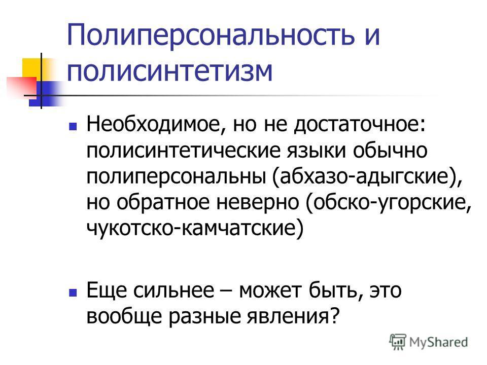 Полиперсональность и полисинтетизм Необходимое, но не достаточное: полисинтетические языки обычно полиперсональны (абхазо-адыгские), но обратное неверно (обско-угорские, чукотско-камчатские) Еще сильнее – может быть, это вообще разные явления?