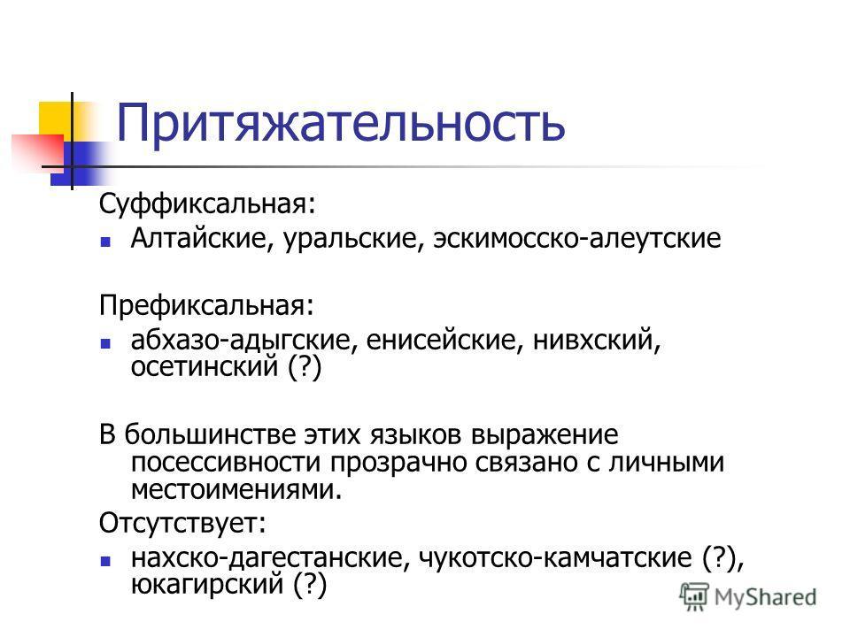Притяжательность Суффиксальная: Алтайские, уральские, эскимосско-алеутские Префиксальная: абхазо-адыгские, енисейские, нивхский, осетинский (?) В большинстве этих языков выражение посессивности прозрачно связано с личными местоимениями. Отсутствует: