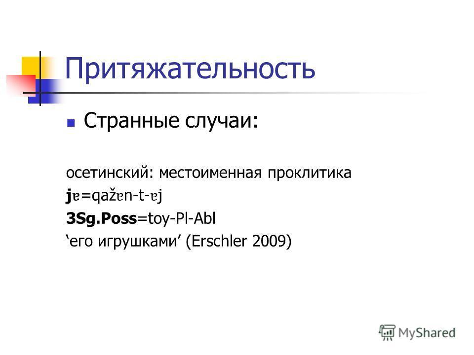 Притяжательность Странные случаи: осетинский: местоименная проклитика j ɐ =qaž ɐ n-t- ɐ j 3Sg.Poss=toy-Pl-Abl его игрушками (Erschler 2009)