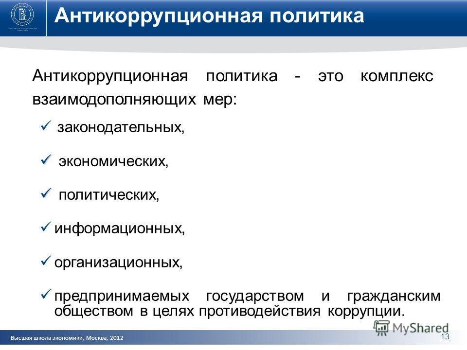 Высшая школа экономики, Москва, 2012 Антикоррупционная политика Антикоррупционная политика - это комплекс взаимодополняющих мер: законодательных, экономических, политических, информационных, организационных, предпринимаемых государством и гражданским