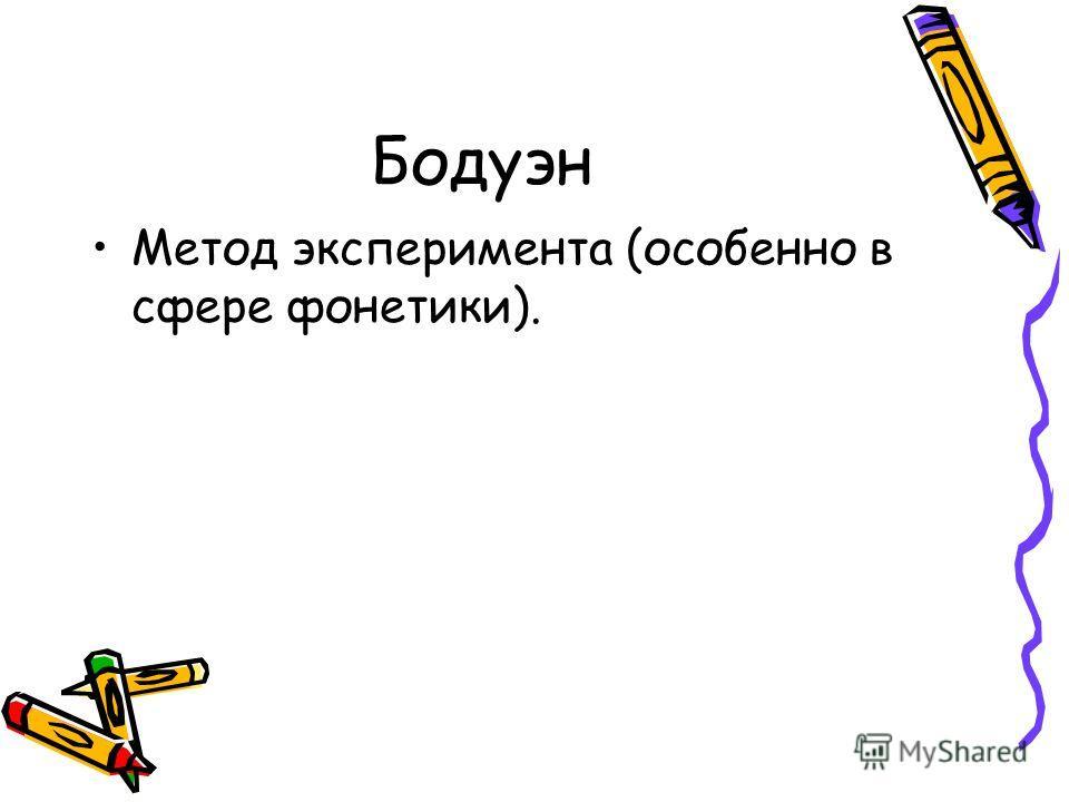 Бодуэн Метод эксперимента (особенно в сфере фонетики).