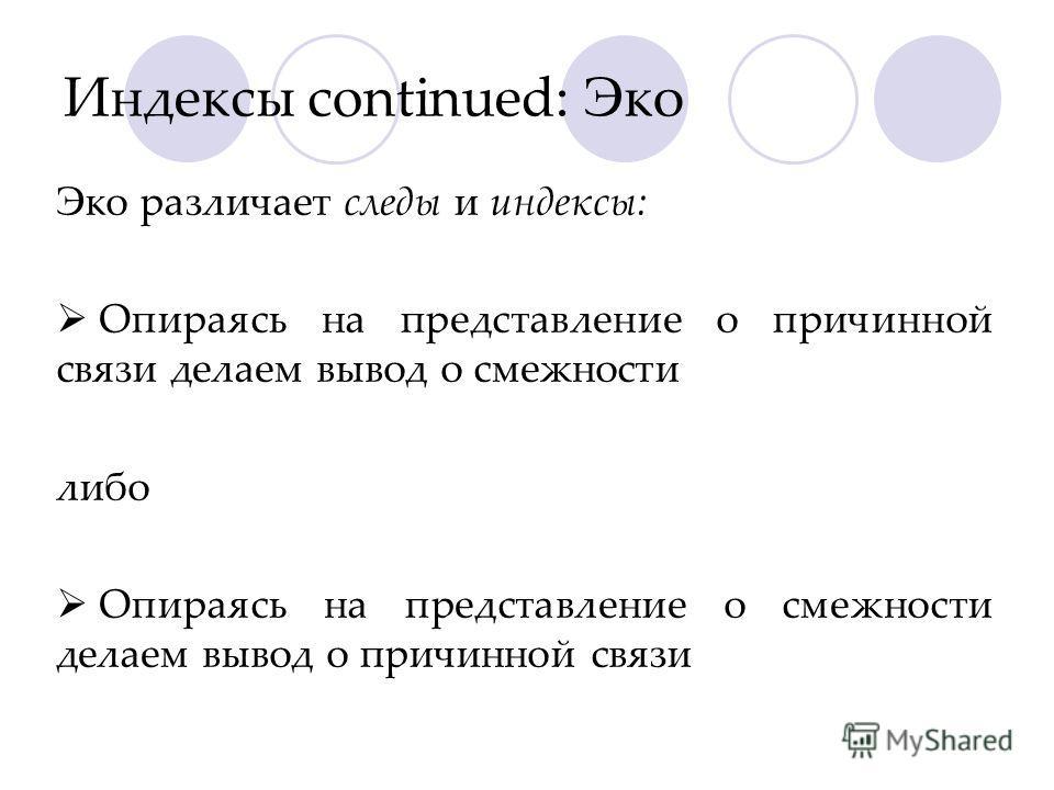 Индексы continued: Эко Эко различает следы и индексы: Опираясь на представление о причинной связи делаем вывод о смежности либо Опираясь на представление о смежности делаем вывод о причинной связи