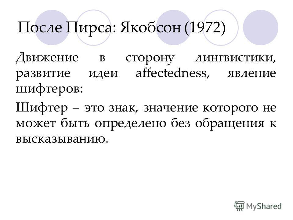 После Пирса: Якобсон (1972) Движение в сторону лингвистики, развитие идеи affectedness, явление шифтеров: Шифтер – это знак, значение которого не может быть определено без обращения к высказыванию.