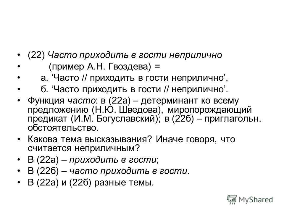 (22) Часто приходить в гости неприлично (пример А.Н. Гвоздева) = а. Часто // приходить в гости неприлично, б. Часто приходить в гости // неприлично. Функция часто: в (22а) – детерминант ко всему предложению (Н.Ю. Шведова), миропорождающий предикат (И