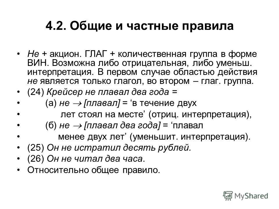 4.2. Общие и частные правила Не + акцион. ГЛАГ + количественная группа в форме ВИН. Возможна либо отрицательная, либо уменьш. интерпретация. В первом случае областью действия не является только глагол, во втором – глаг. группа. (24) Крейсер не плавал