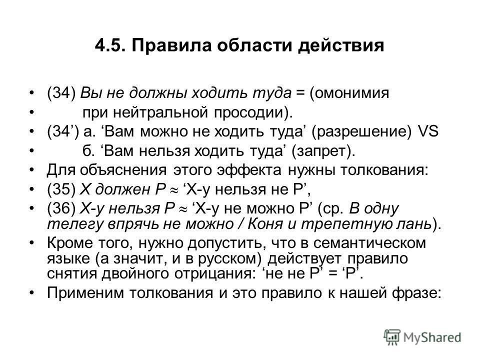4.5. Правила области действия (34) Вы не должны ходить туда = (омонимия при нейтральной просодии). (34) а. Вам можно не ходить туда (разрешение) VS б. Вам нельзя ходить туда (запрет). Для объяснения этого эффекта нужны толкования: (35) Х должен Р Х-у
