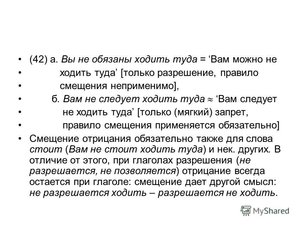 (42) а. Вы не обязаны ходить туда = Вам можно не ходить туда [только разрешение, правило смещения неприменимо], б. Вам не следует ходить туда Вам следует не ходить туда [только (мягкий) запрет, правило смещения применяется обязательно] Смещение отриц