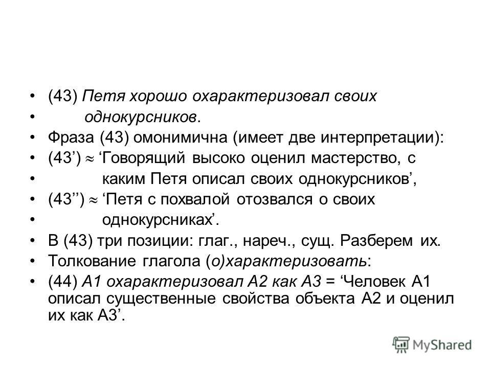 (43) Петя хорошо охарактеризовал своих однокурсников. Фраза (43) омонимична (имеет две интерпретации): (43) Говорящий высоко оценил мастерство, с каким Петя описал своих однокурсников, (43) Петя с похвалой отозвался о своих однокурсниках. В (43) три
