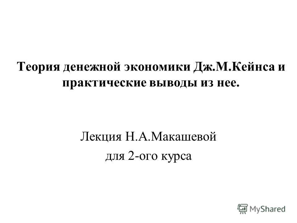 Теория денежной экономики Дж.М.Кейнса и практические выводы из нее. Лекция Н.А.Макашевой для 2-ого курса