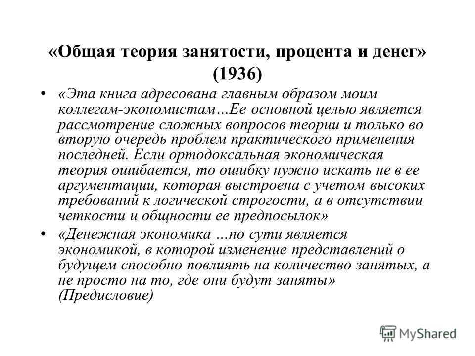 «Общая теория занятости, процента и денег» (1936) «Эта книга адресована главным образом моим коллегам-экономистам…Ее основной целью является рассмотрение сложных вопросов теории и только во вторую очередь проблем практического применения последней. Е