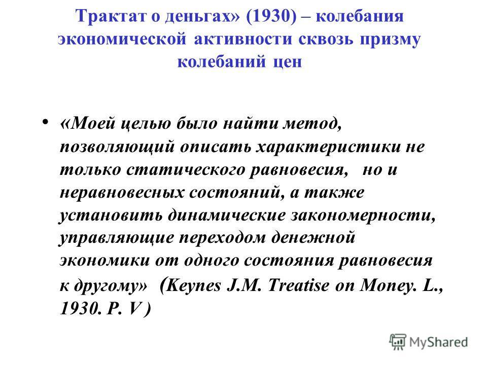 Трактат о деньгах» (1930) – колебания экономической активности сквозь призму колебаний цен « Моей целью было найти метод, позволяющий описать характеристики не только статического равновесия, но и неравновесных состояний, а также установить динамичес