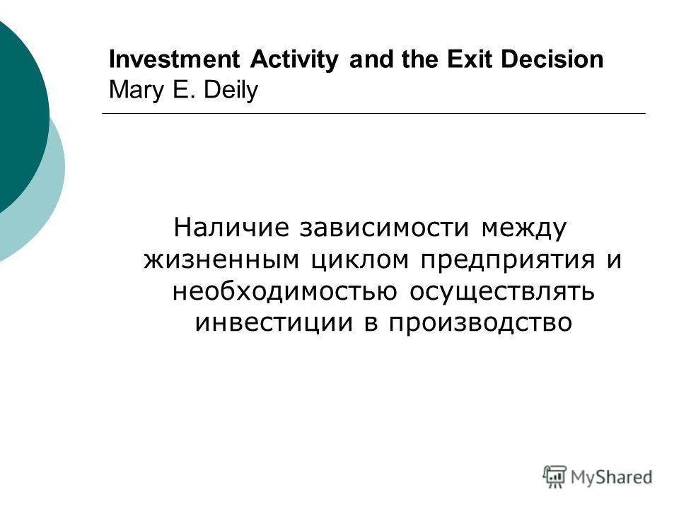 Investment Activity and the Exit Decision Mary E. Deily Наличие зависимости между жизненным циклом предприятия и необходимостью осуществлять инвестиции в производство