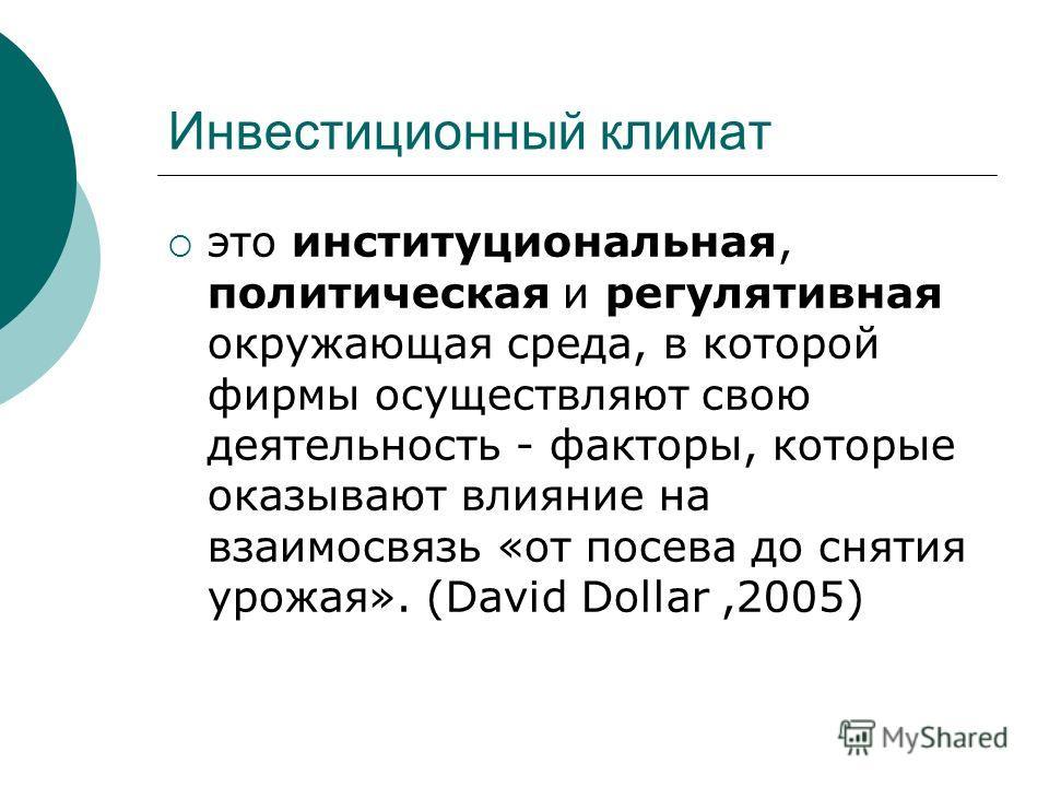 Инвестиционный климат это институциональная, политическая и регулятивная окружающая среда, в которой фирмы осуществляют свою деятельность - факторы, которые оказывают влияние на взаимосвязь «от посева до снятия урожая». (David Dollar,2005)