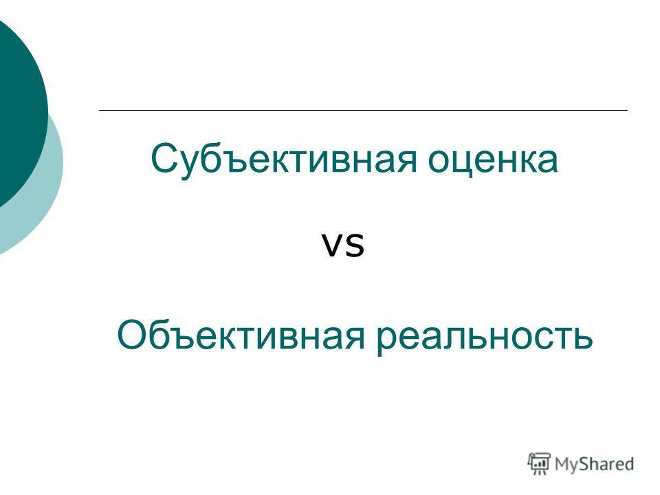 Субъективная оценка Объективная реальность vs