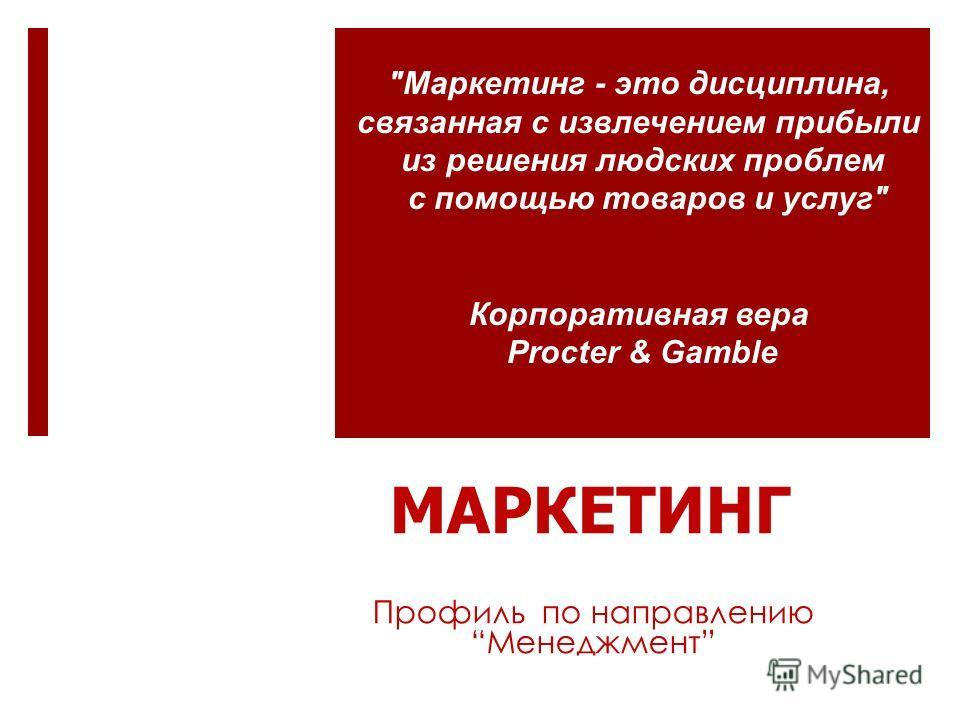 МАРКЕТИНГ Профиль по направлению Менеджмент Маркетинг - это дисциплина, связанная с извлечением прибыли из решения людских проблем с помощью товаров и услуг Корпоративная вера Procter & Gamble