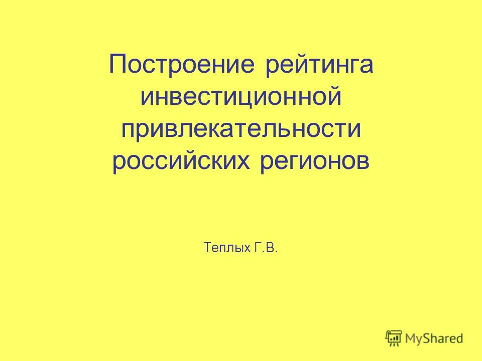 Построение рейтинга инвестиционной привлекательности российских регионов Теплых Г.В.