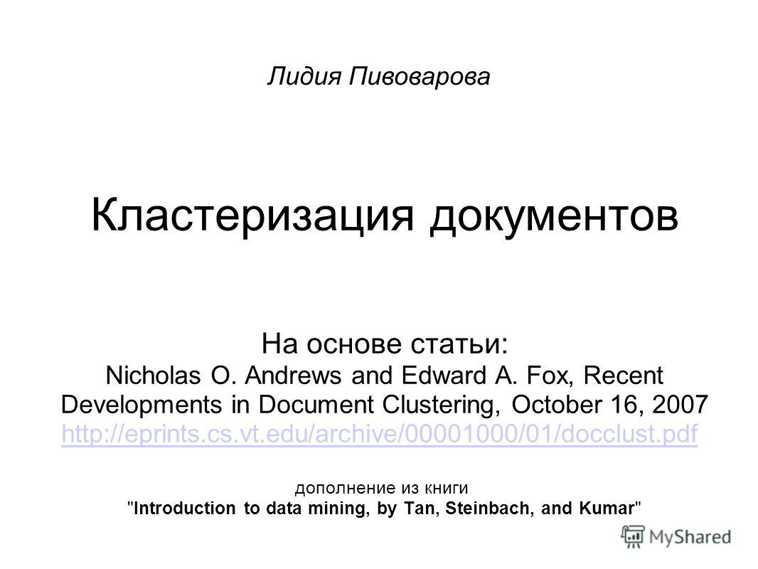 Кластеризация документов На основе статьи: Nicholas O. Andrews and Edward A. Fox, Recent Developments in Document Clustering, October 16, 2007 http://eprints.cs.vt.edu/archive/00001000/01/docclust.pdf дополнение из книги